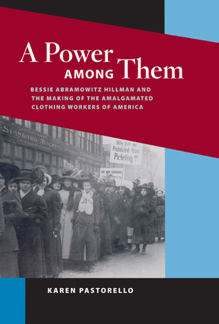 A Power among Them: Bessie Abramowitz Hillman and the Making of the Amalgamated Clothing  by  Karen Pastorello