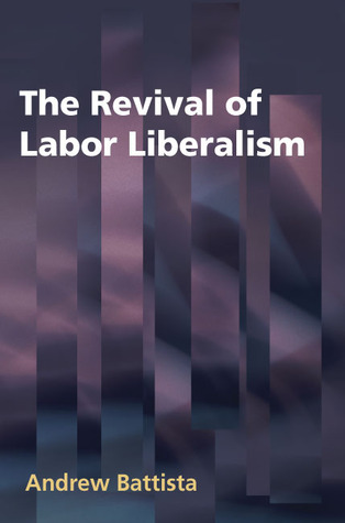 The Revival of Labor Liberalism Andrew Battista