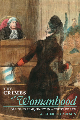 The Crimes of Womanhood: Defining Femininity in a Court of Law  by  A. Cheree Carlson