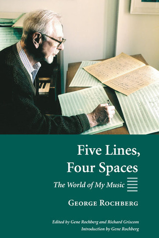 Five Lines, Four Spaces: The World of My Music  by  George Rochberg