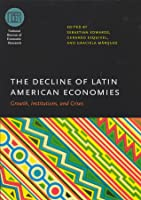 The Decline of Latin American Economies: Growth, Institutions, and Crises (National Bureau of Economic Research Conference Report) Sebastian Edwards
