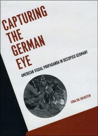 Capturing the German Eye: American Visual Propaganda in Occupied Germany CS Goldstein