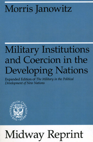 Military Institutions and Coercion in the Developing Nations: The Military in the Political Development of New Nations Morris Janowitz