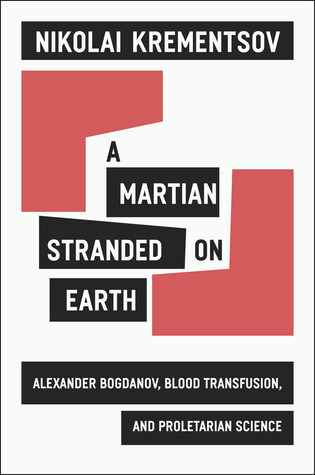 Martian Stranded on Earth: Alexander Bogdanov, Blood Transfusionsnd Proletarian Science  by  Nikolai Krementsov