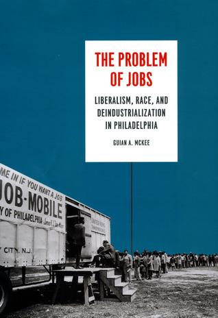 The Problem of Jobs: Liberalism, Race, and Deindustrialization in Philadelphia  by  Guian A. McKee