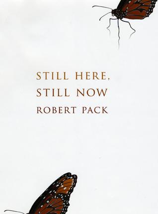 Still Here, Still Now Robert Pack