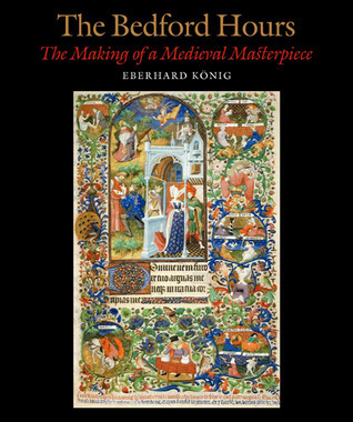 The Bedford Hours: The Making of a Medieval Masterpiece  by  Eberhard Konig