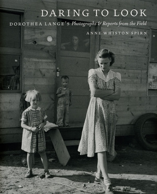 Daring to Look: Dorothea Langes Photographs and Reports from the Field Anne Whiston Spirn