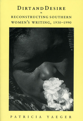 Dirt and Desire: Reconstructing Southern Womens Writing, 1930-1990  by  Patricia Yaeger