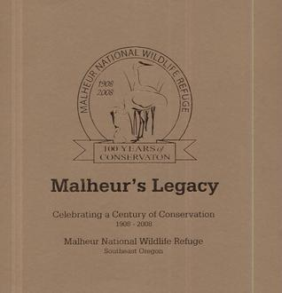 Malheurs Legacy: Celebrating a Century of Conservation, 1908-2008, Malheur National Wildlife Refuge, Southeast Oregon: Celebrating a Century of Conservation, 1908-2008, Malheur National Wildlife Refuge, Southeast Oregon  by  U.S. Department of the Interior