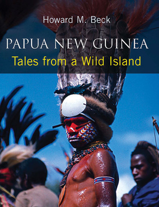 Papua New Guinea: Tales from a Wild Island Howard M. Beck