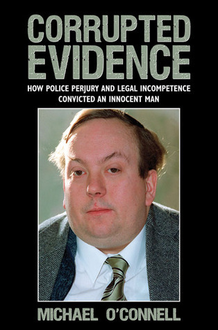 Corrupted Evidence: How Police Perjury and Legal Incompetence Convicted an Innocent Man Michael OConnell