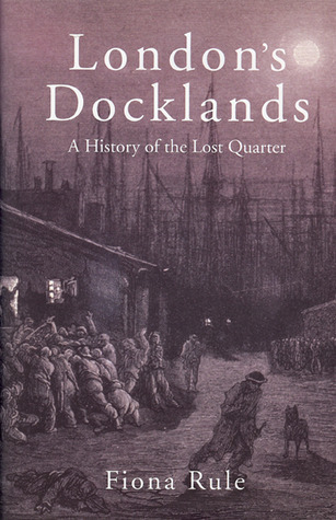 London�s Docklands: A History of the Lost Quarter  by  Fiona Rule