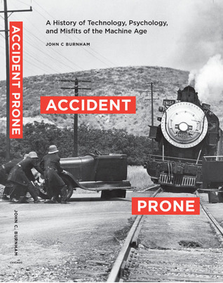 Accident Prone: A History of Technology, Psychology, and Misfits of the Machine Age John C. Burnham