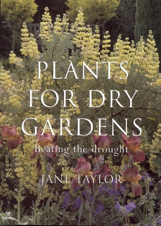 Plants for Dry Gardens: Beating the Drought Jane Taylor