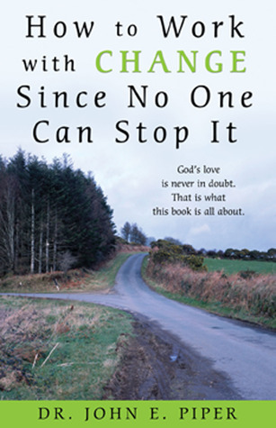 How to Work with Change Since No One Can Stop It: Gods love is never in doubt. That is what this book is all about. John E. Piper