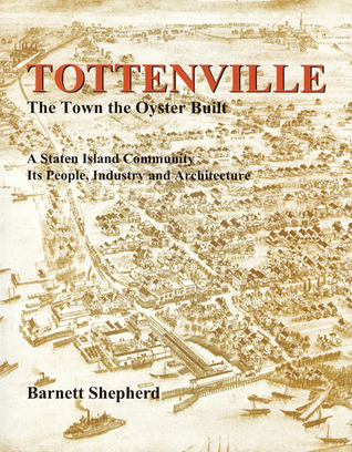 Tottenville: The Town the Oyster Built: A Staten Island Community, Its People, Industry and Architecture Barnett Shepherd