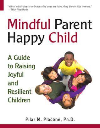 Mindful Parent Happy Child: A Guide To Raising Joyful and Resilient Children  by  Pilar Placone