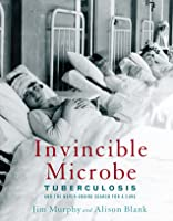 Invincible Microbe: Tuberculosis and the Never-Ending Search for a Cure