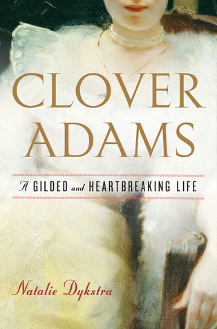 Clover Adams: A Gilded and Heartbreaking Life Natalie Dykstra