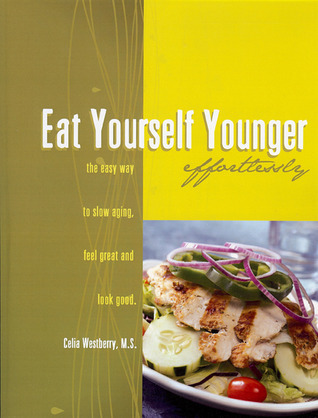 Eat Yourself Younger Effortlessly: The Easy Way to Slow Aging, Feel Great and Look Good Celia Westberry