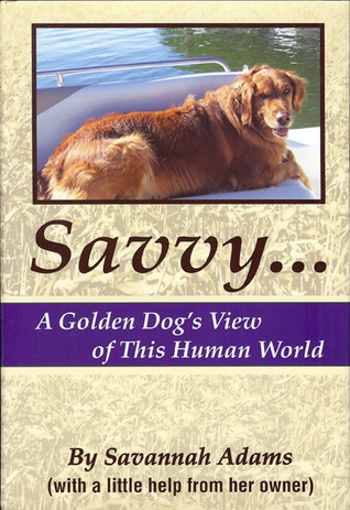 Savvy: A Golden Dogs View of This Human World  by  John Adams Sr.