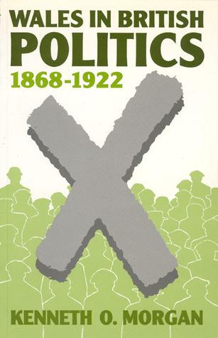 Wales in British Politics, 1868-1922 Kenneth O. Morgan