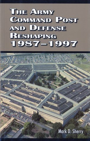The Army Command Post and Defense Reshaping 1987-1997  by  Mark D. Sherry