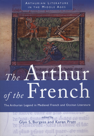 The Arthur of the French: The Arthurian Legend in Medieval French and Occitan Literature  by  Glyn S. Burgess