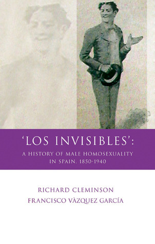 Los Invisibles: A History of Male Homosexuality in Spain, 1850-1940 Richard Cleminson
