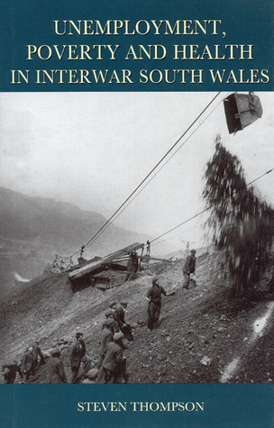 Unemployment, Poverty, and Health in Interwar South Wales  by  Steven Thompson