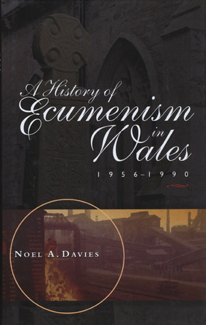 A History of Ecumenism in Wales 1956-1990  by  Noel A. Davies