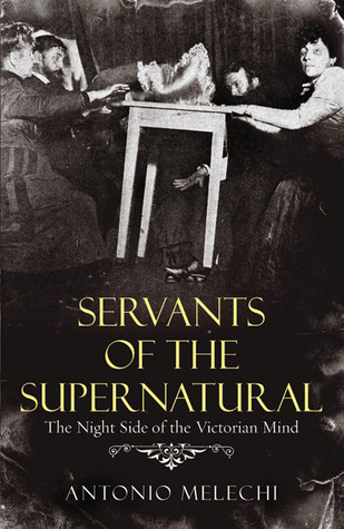 Servants of the Supernatural: The Night Side of the Victorian Mind  by  Antonio Melechi