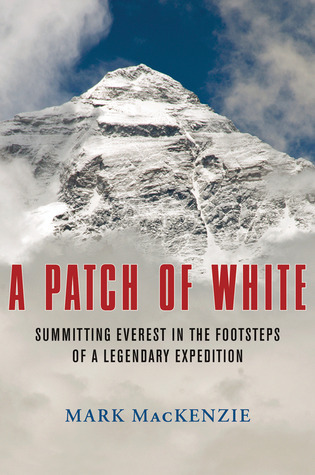 A Patch of White: Summitting Everest in the Footsteps of a Legendary Expedition Mark Mackenzie