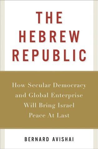 The Hebrew Republic: How Secular Democracy and Global Enterprise Will Bring Israel Peace At Last  by  Bernard Avishai