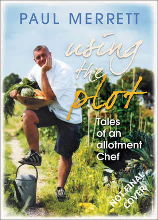 Using the Plot: Tales of an Allotment Chef  by  Paul Merrett