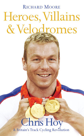 Heroes, Villains & Velodromes: Chris Hoy & Britains Track Cycling Revolution  by  Richard  Moore