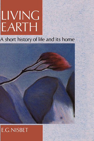 Living Earth: A Short History of Life and Its Home E.G. Nisbet