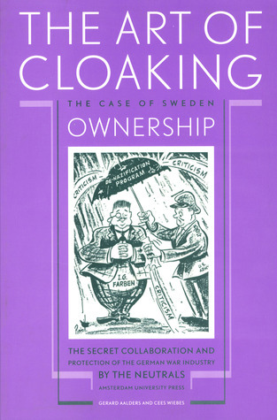 The Art of Cloaking Ownership: The Secret Collaboration and Protection of the German War Industry the Neutrals: The Case of Sweden by Gerard Aalders