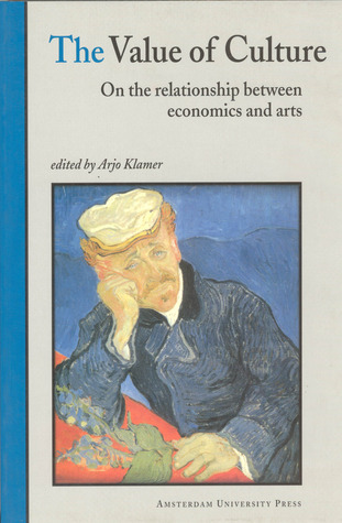 The Value of Culture: On the Relationship between Economics and Arts  by  Arjo Klamer