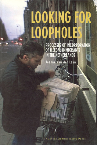 Looking for Loopholes: Processes of Incorporation of Illegal Immigrants in the Netherlands  by  Joanne van der Leun