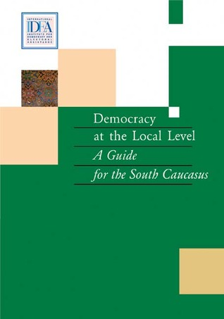 Democracy at the Local Level: A Guide for the South Caucasus  by  International IDEA