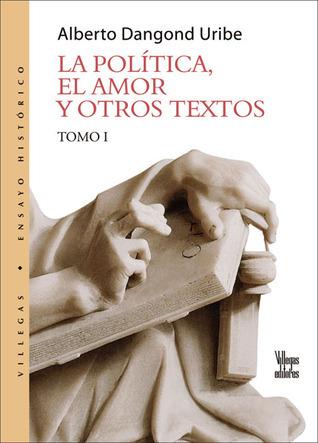De la politica, el amor y otros textos I  by  Alberto Dangond Uribe
