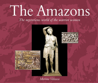 The Amazons: The Mysterious World of the Warrior Women Merina Valasca