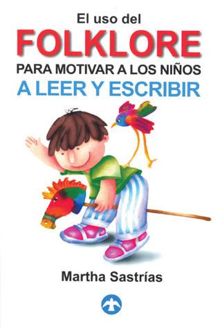 El uso del folklore para motivar a los niños a leer y escribir Martha Sastrias