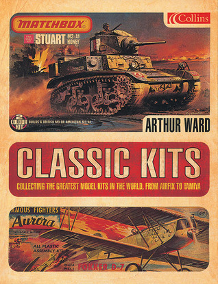 Classic Kits: Collecting the Greatest Model Kits in the World, from Airfix to Tamiya Arthur Ward