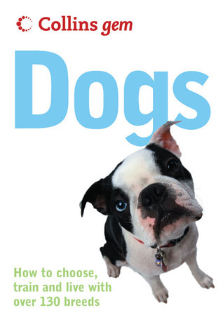 Collins Gem Dogs: How to Choose, Train and Live with Over 130 Breeds  by  Collins Publishers
