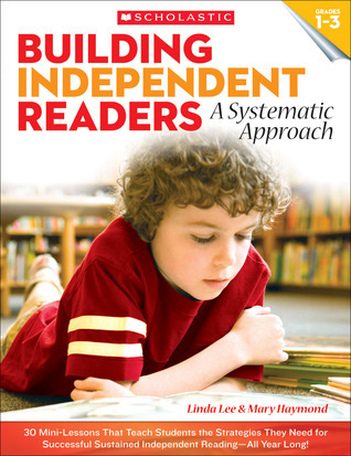 Building Independent Readers: A Systematic Approach: 30 Mini-Lessons That Teach Students the Strategies They Need for Successful Sustained Independent Reading—All Year Long! Mary Haymond