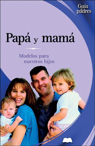 Papá y mamá: Modelos para nuestros hijos  by  José Francisco González Ramírez