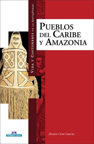 Pueblos del Caribe y Amazonia (Vida y costumbres en la antiguedad) Álvaro Cruz García